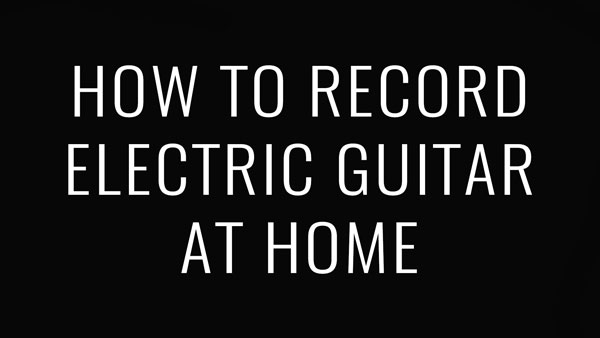 How to Record Electric Guitar at Home