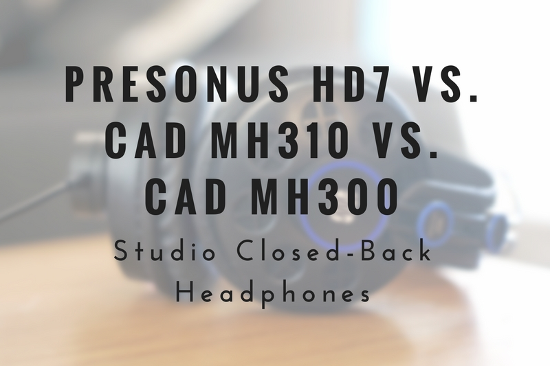 Presonus HD7 vs. CAD MH310 vs. CAD MH300